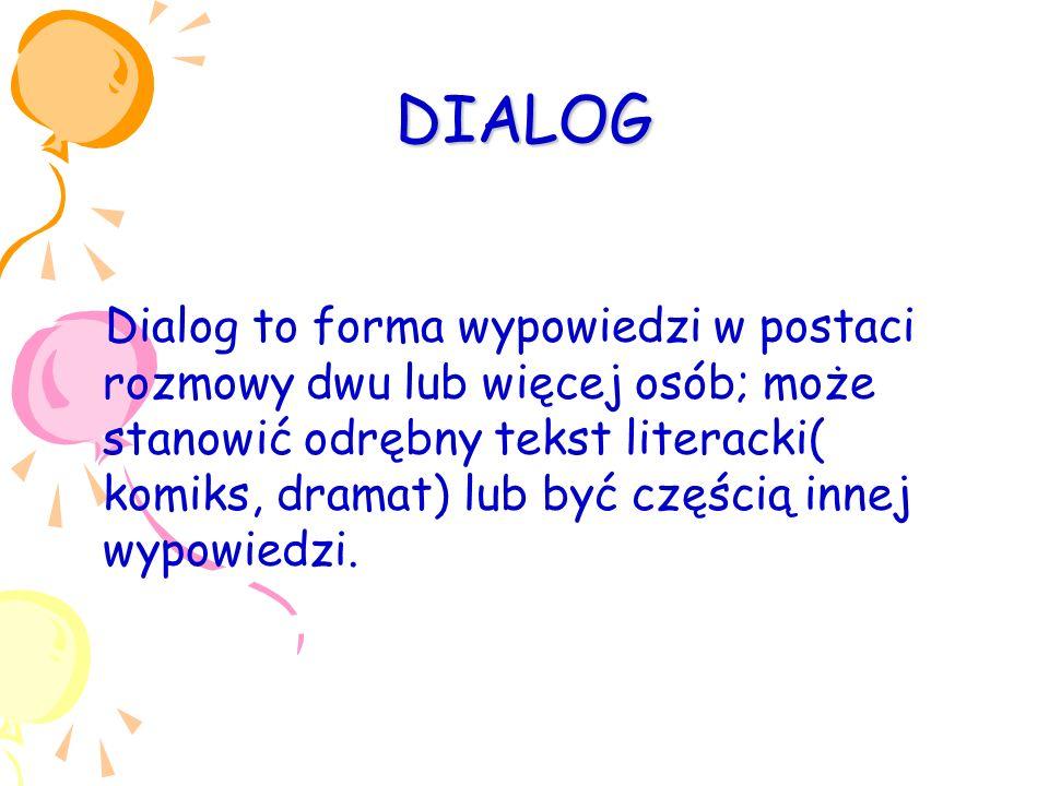 DIALOG Dialog to forma wypowiedzi w postaci rozmowy dwu lub więcej osób; może stanowić odrębny tekst literacki( komiks, dramat) lub być częścią innej wypowiedzi.