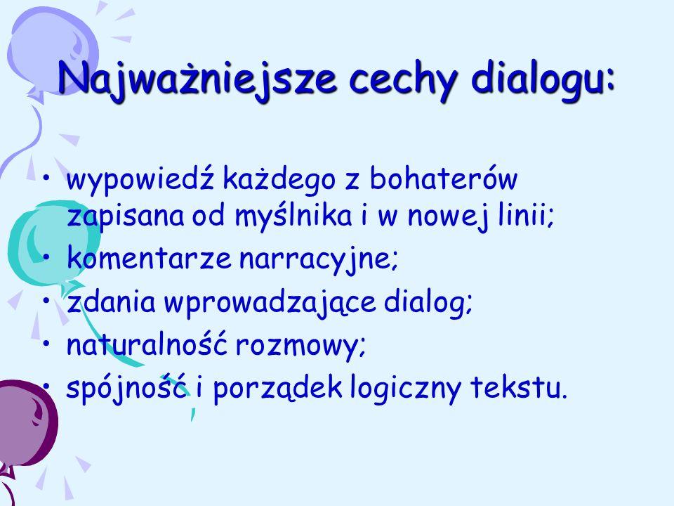 Najważniejsze cechy dialogu: wypowiedź każdego z bohaterów zapisana od myślnika i w nowej linii; komentarze narracyjne; zdania wprowadzające dialog; naturalność rozmowy; spójność i porządek logiczny tekstu.