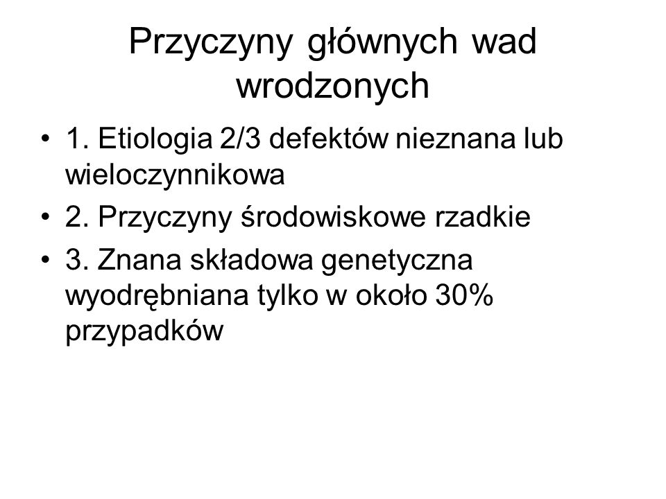 Przyczyny głównych wad wrodzonych 1.Etiologia 2/3 defektów nieznana lub wieloczynnikowa 2.