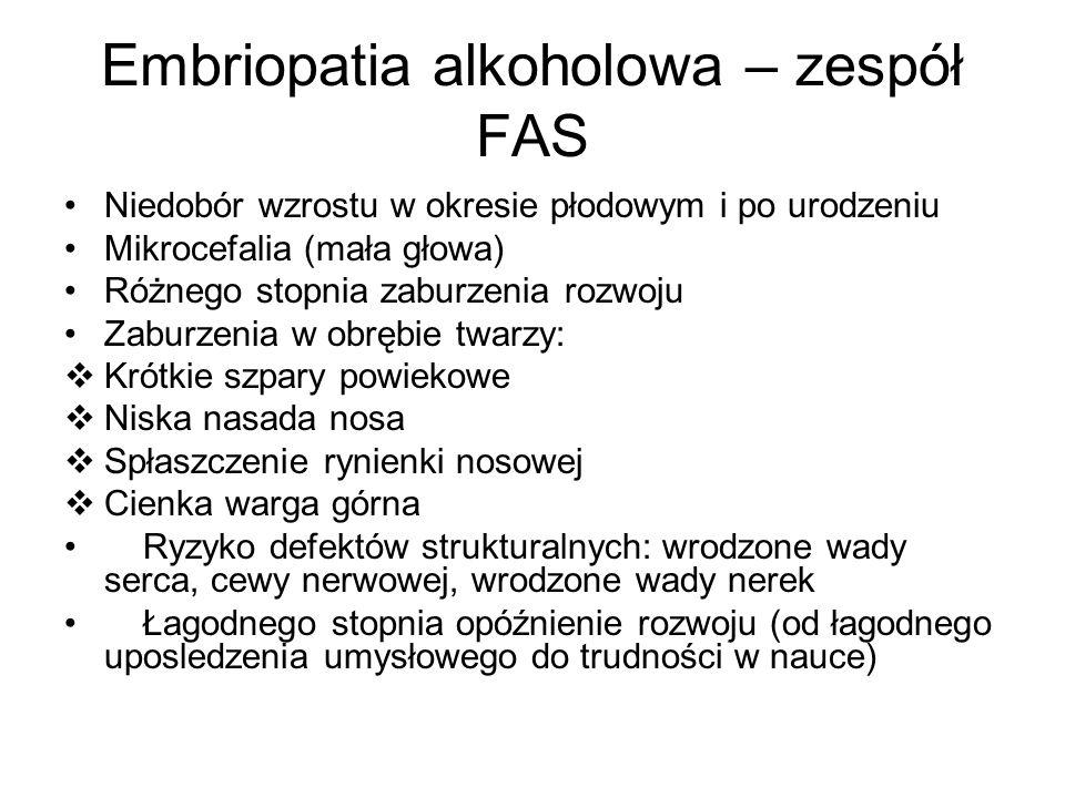 Embriopatia alkoholowa – zespół FAS Niedobór wzrostu w okresie płodowym i po urodzeniu Mikrocefalia (mała głowa) Różnego stopnia zaburzenia rozwoju Za