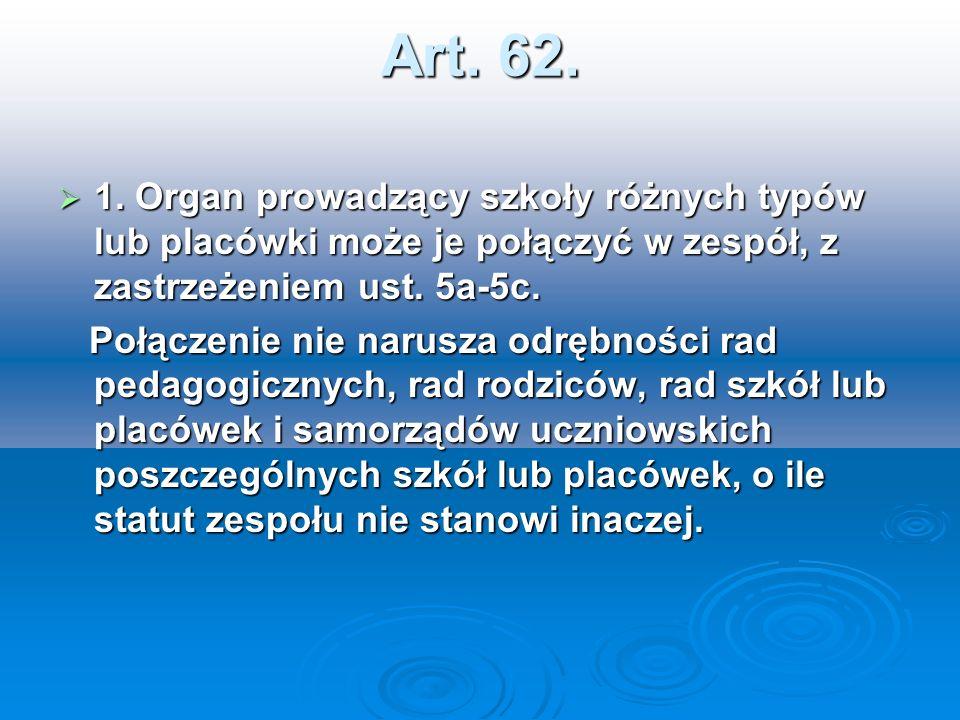 Art. 62. 1. Organ prowadzący szkoły różnych typów lub placówki może je połączyć w zespół, z zastrzeżeniem ust. 5a-5c. 1. Organ prowadzący szkoły różny