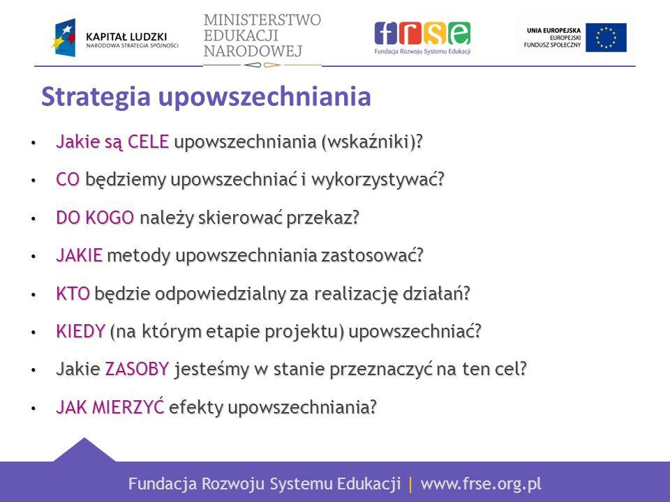 Fundacja Rozwoju Systemu Edukacji | www.frse.org.pl Strategia upowszechniania Jakie są CELE upowszechniania (wskaźniki).
