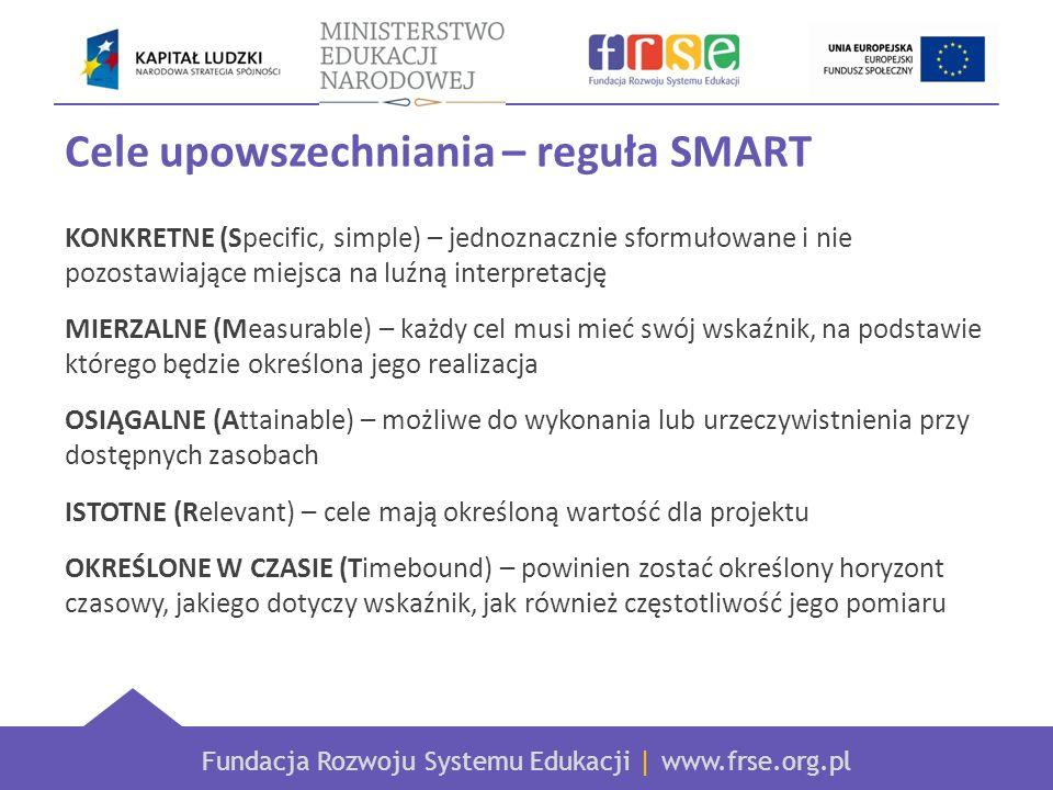 Fundacja Rozwoju Systemu Edukacji | www.frse.org.pl Cele upowszechniania – reguła SMART KONKRETNE (Specific, simple) – jednoznacznie sformułowane i nie pozostawiające miejsca na luźną interpretację MIERZALNE (Measurable) – każdy cel musi mieć swój wskaźnik, na podstawie którego będzie określona jego realizacja OSIĄGALNE (Attainable) – możliwe do wykonania lub urzeczywistnienia przy dostępnych zasobach ISTOTNE (Relevant) – cele mają określoną wartość dla projektu OKREŚLONE W CZASIE (Timebound) – powinien zostać określony horyzont czasowy, jakiego dotyczy wskaźnik, jak również częstotliwość jego pomiaru