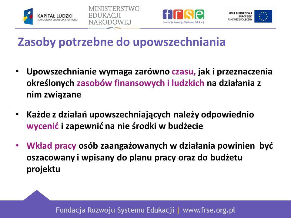 Fundacja Rozwoju Systemu Edukacji | www.frse.org.pl Zasoby potrzebne do upowszechniania Upowszechnianie wymaga zarówno czasu, jak i przeznaczenia określonych zasobów finansowych i ludzkich na działania z nim związane Każde z działań upowszechniających należy odpowiednio wycenić i zapewnić na nie środki w budżecie Wkład pracy osób zaangażowanych w działania powinien być oszacowany i wpisany do planu pracy oraz do budżetu projektu