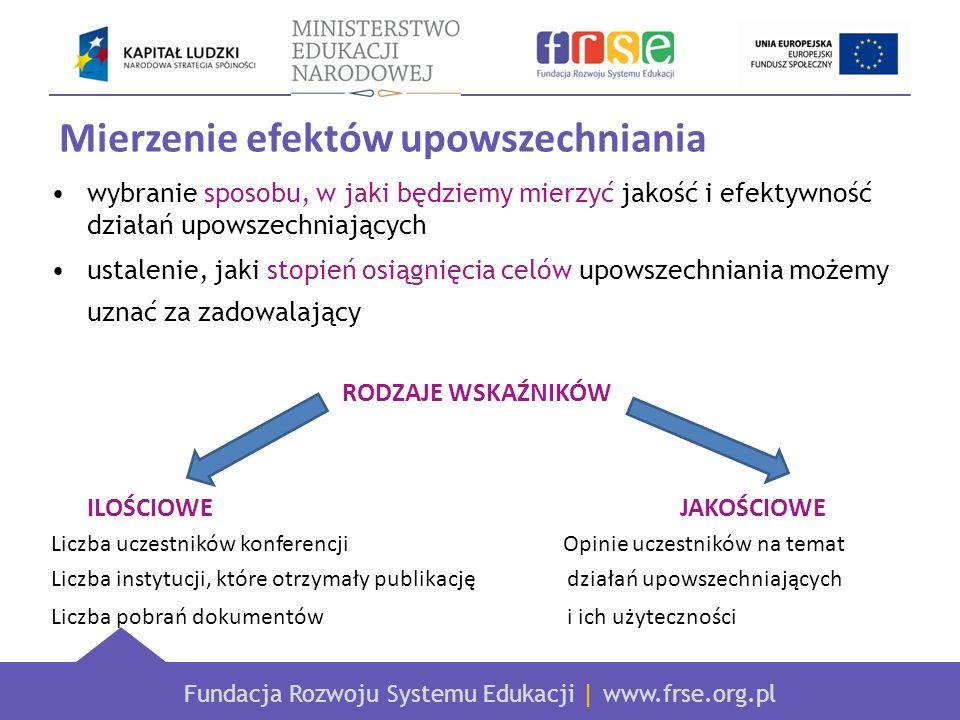 Fundacja Rozwoju Systemu Edukacji | www.frse.org.pl Mierzenie efektów upowszechniania wybranie sposobu, w jaki będziemy mierzyć jakość i efektywność działań upowszechniających ustalenie, jaki stopień osiągnięcia celów upowszechniania możemy uznać za zadowalający RODZAJE WSKAŹNIKÓW ILOŚCIOWE JAKOŚCIOWE Liczba uczestników konferencji Opinie uczestników na temat Liczba instytucji, które otrzymały publikację działań upowszechniających Liczba pobrań dokumentów i ich użyteczności