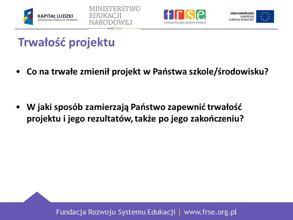 Fundacja Rozwoju Systemu Edukacji | www.frse.org.pl Trwałość projektu Co na trwałe zmienił projekt w Państwa szkole/środowisku.