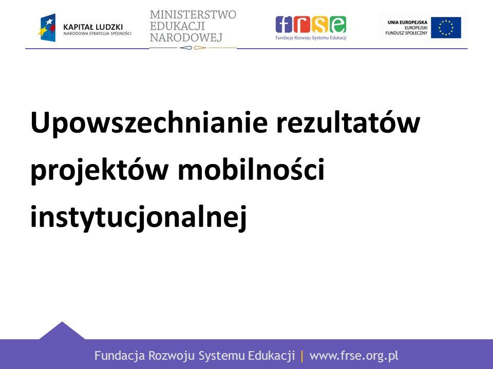 Fundacja Rozwoju Systemu Edukacji | www.frse.org.pl Upowszechnianie rezultatów projektów mobilności instytucjonalnej