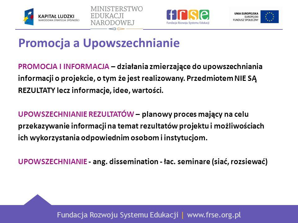 Fundacja Rozwoju Systemu Edukacji | www.frse.org.pl Promocja a Upowszechnianie PROMOCJA I INFORMACJA – działania zmierzające do upowszechniania informacji o projekcie, o tym że jest realizowany.