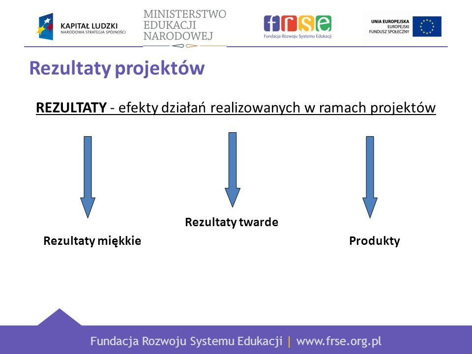 Fundacja Rozwoju Systemu Edukacji   www.frse.org.pl Rezultaty projektów REZULTATY MIĘKKIE Nabycie nowych umiejętności zawodowych Rozwój umiejętności pracy w zespole Przełamanie bariery językowej Zwiększenie motywacji do doskonalenia zawodowego Wzrost kompetencji międzykulturowych Podniesienie jakości oferty edukacyjnej placówki Rozwój kompetencji związanych z zarządzaniem projektem