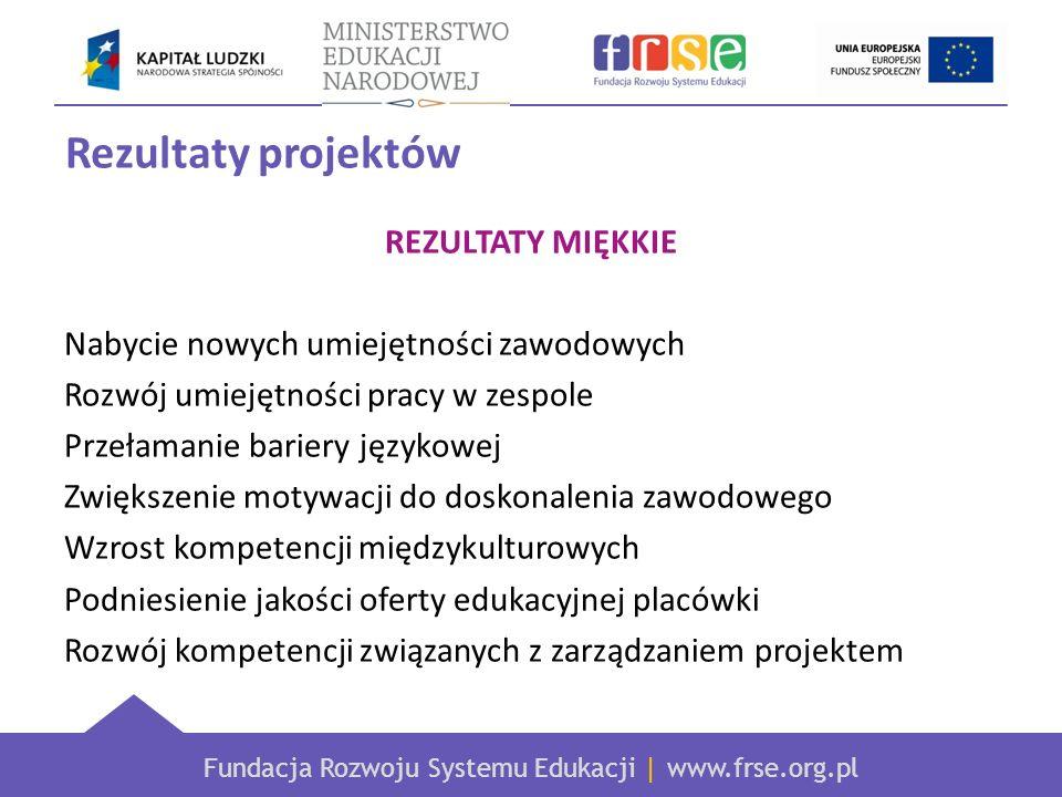 Fundacja Rozwoju Systemu Edukacji | www.frse.org.pl Rezultaty projektów REZULTATY MIĘKKIE Nabycie nowych umiejętności zawodowych Rozwój umiejętności pracy w zespole Przełamanie bariery językowej Zwiększenie motywacji do doskonalenia zawodowego Wzrost kompetencji międzykulturowych Podniesienie jakości oferty edukacyjnej placówki Rozwój kompetencji związanych z zarządzaniem projektem