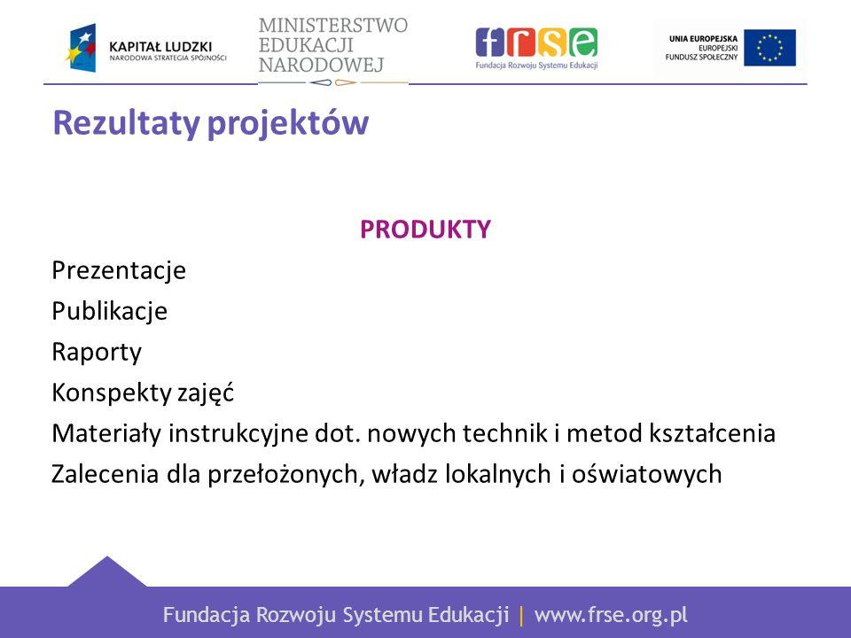 Fundacja Rozwoju Systemu Edukacji | www.frse.org.pl Rezultaty projektów PRODUKTY Prezentacje Publikacje Raporty Konspekty zajęć Materiały instrukcyjne dot.
