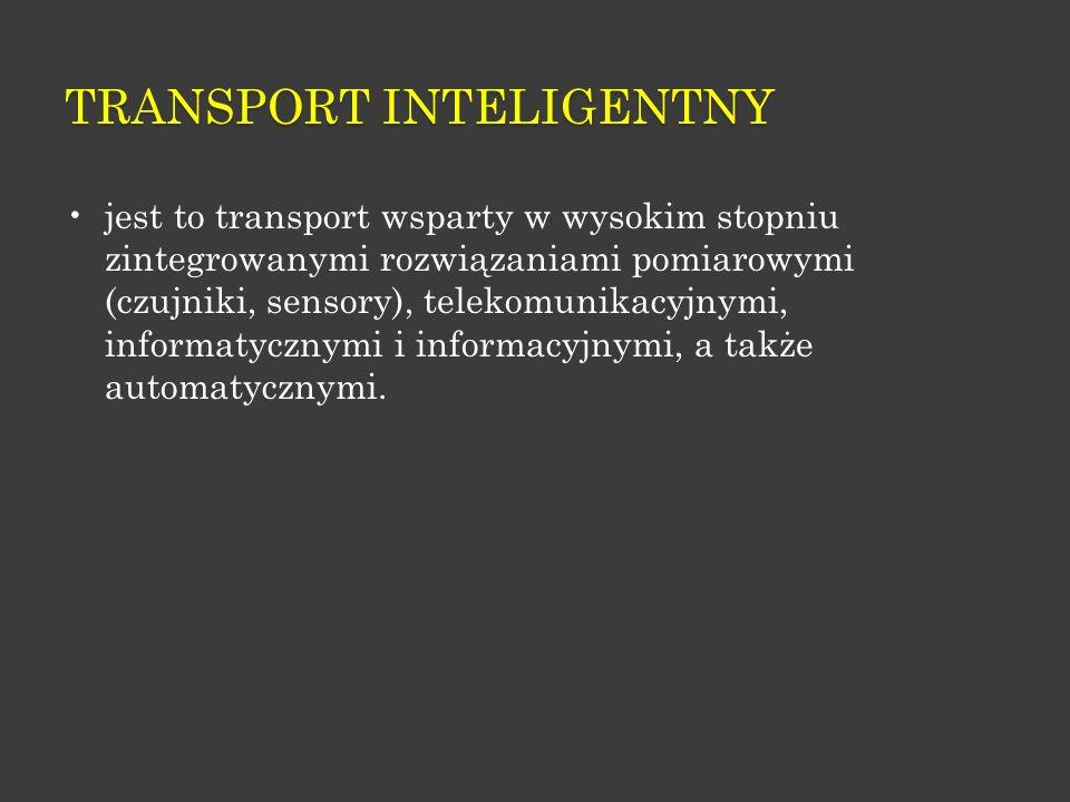 TRANSPORT INTELIGENTNY jest to transport wsparty w wysokim stopniu zintegrowanymi rozwiązaniami pomiarowymi (czujniki, sensory), telekomunikacyjnymi,