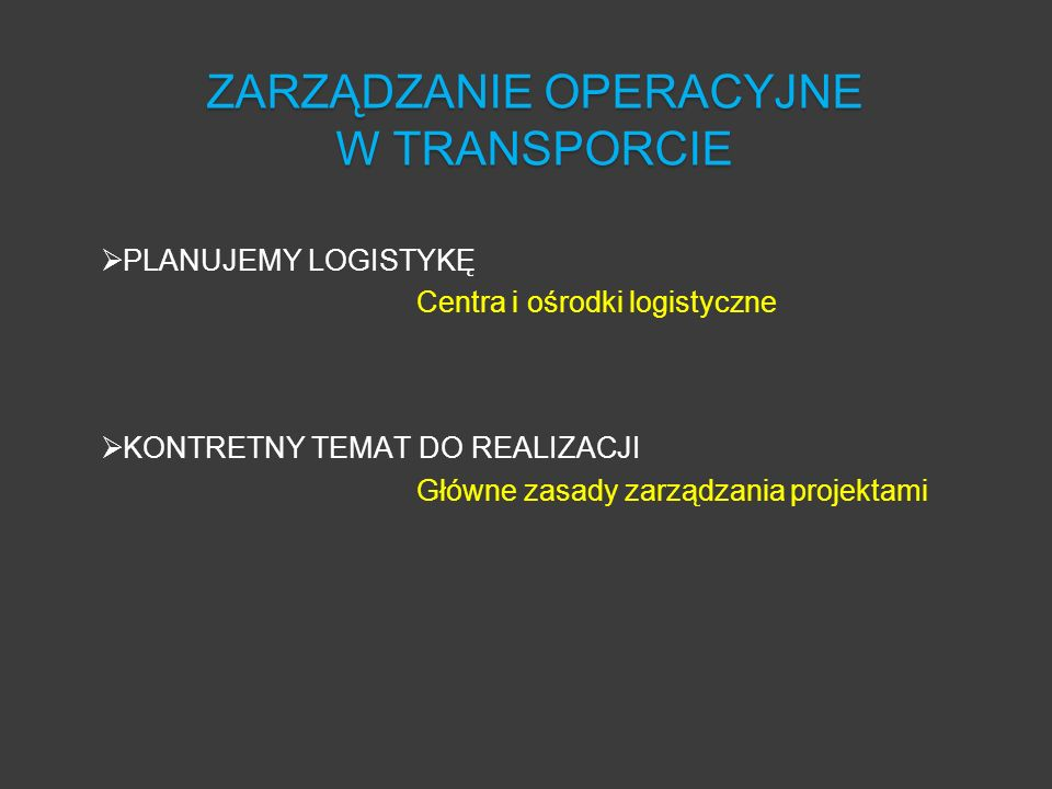 PLANUJEMY LOGISTYKĘ Centra i ośrodki logistyczne KONTRETNY TEMAT DO REALIZACJI Główne zasady zarządzania projektami ZARZĄDZANIE OPERACYJNE W TRANSPORC