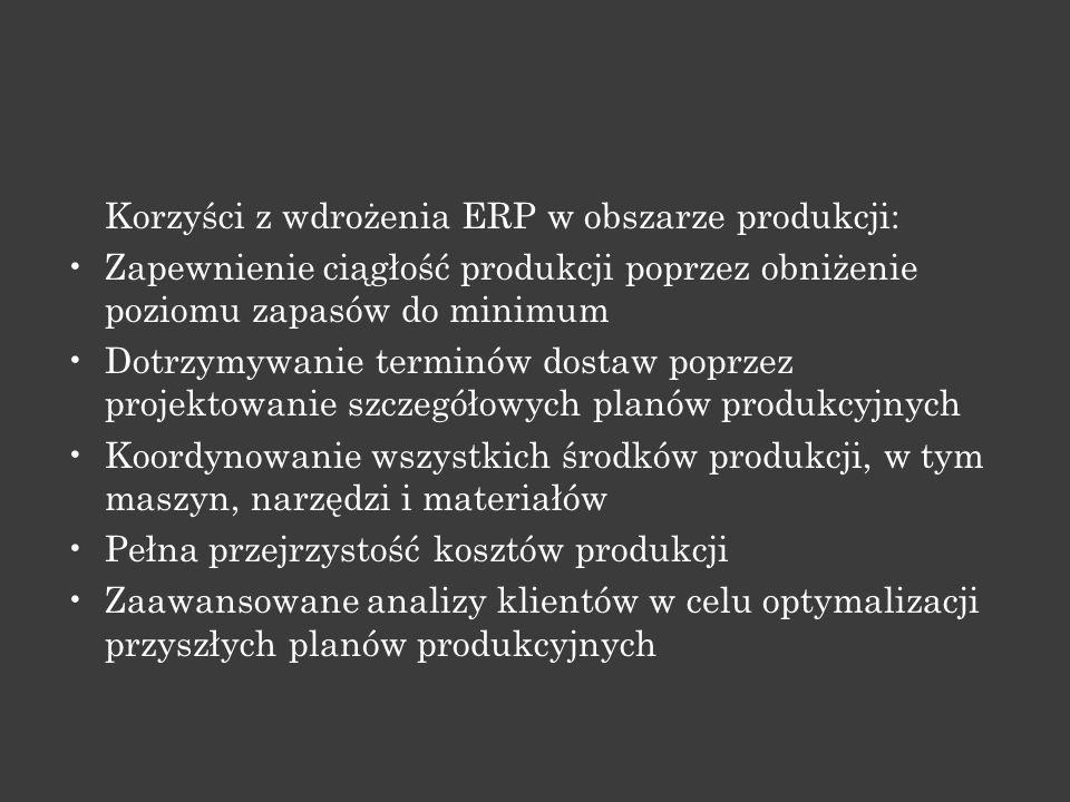 Korzyści z wdrożenia ERP w obszarze produkcji: Zapewnienie ciągłość produkcji poprzez obniżenie poziomu zapasów do minimum Dotrzymywanie terminów dost
