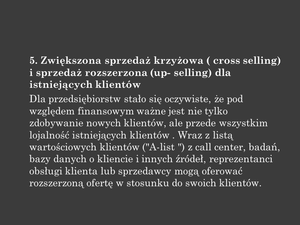 5. Zwiększona sprzedaż krzyżowa ( cross selling) i sprzedaż rozszerzona (up- selling) dla istniejących klientów Dla przedsiębiorstw stało się oczywist