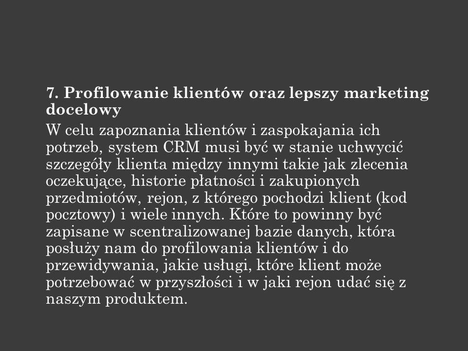 7. Profilowanie klientów oraz lepszy marketing docelowy W celu zapoznania klientów i zaspokajania ich potrzeb, system CRM musi być w stanie uchwycić s