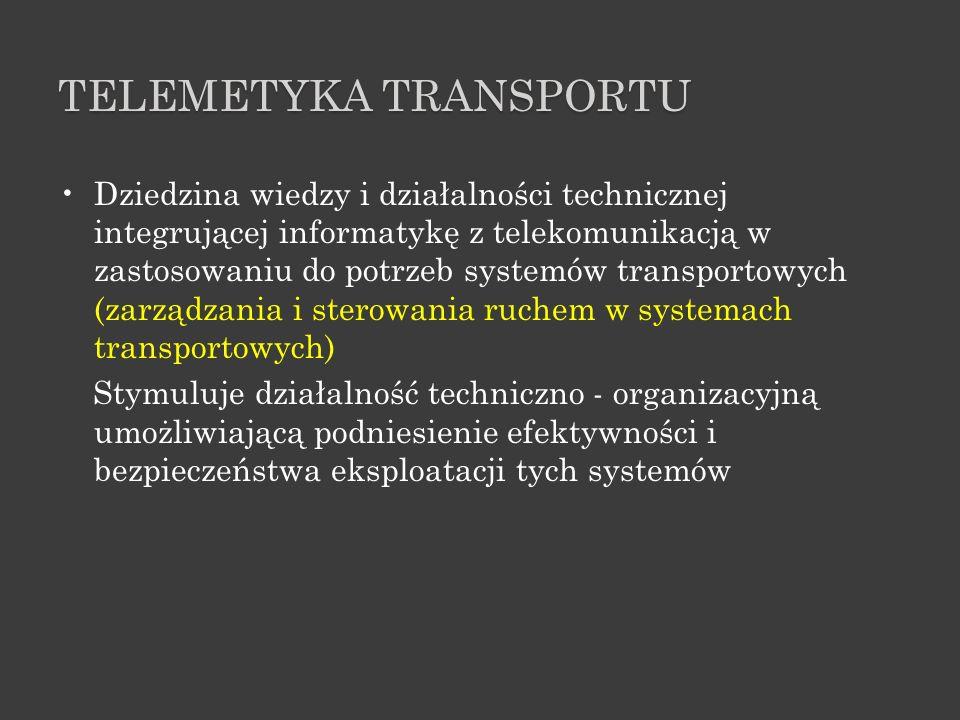 TELEMETYKA TRANSPORTU Dziedzina wiedzy i działalności technicznej integrującej informatykę z telekomunikacją w zastosowaniu do potrzeb systemów transp