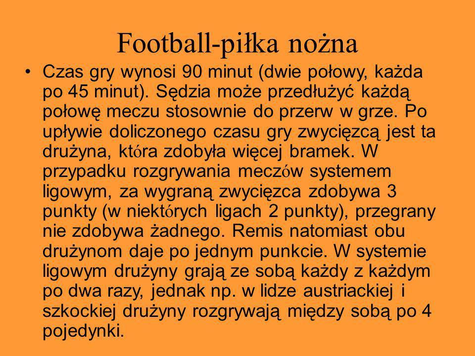 Football-piłka nożna Czas gry wynosi 90 minut (dwie połowy, każda po 45 minut). Sędzia może przedłużyć każdą połowę meczu stosownie do przerw w grze.