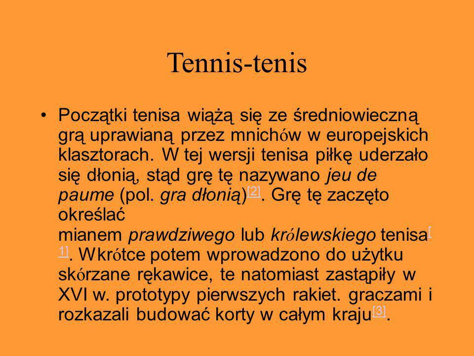 Tennis-tenis Początki tenisa wiążą się ze średniowieczną grą uprawianą przez mnich ó w w europejskich klasztorach. W tej wersji tenisa piłkę uderzało