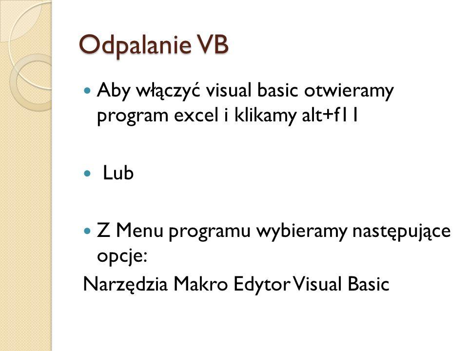 Odpalanie VB Aby włączyć visual basic otwieramy program excel i klikamy alt+f11 Lub Z Menu programu wybieramy następujące opcje: Narzędzia Makro Edyto