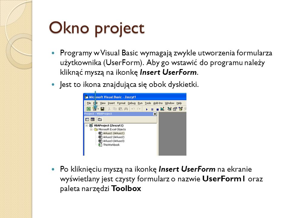 Okno project Programy w Visual Basic wymagają zwykle utworzenia formularza użytkownika (UserForm). Aby go wstawić do programu należy kliknąć myszą na