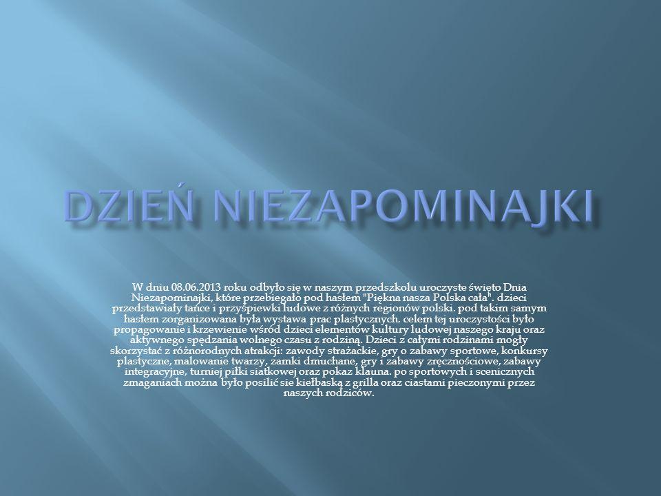 W dniu 08.06.2013 roku odbyło się w naszym przedszkolu uroczyste święto Dnia Niezapominajki, które przebiegało pod hasłem Piękna nasza Polska cała .