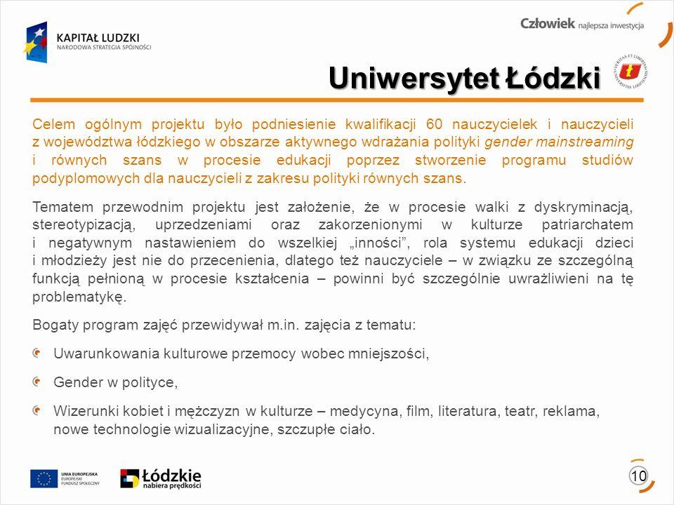 10 Celem ogólnym projektu było podniesienie kwalifikacji 60 nauczycielek i nauczycieli z województwa łódzkiego w obszarze aktywnego wdrażania polityki gender mainstreaming i równych szans w procesie edukacji poprzez stworzenie programu studiów podyplomowych dla nauczycieli z zakresu polityki równych szans.