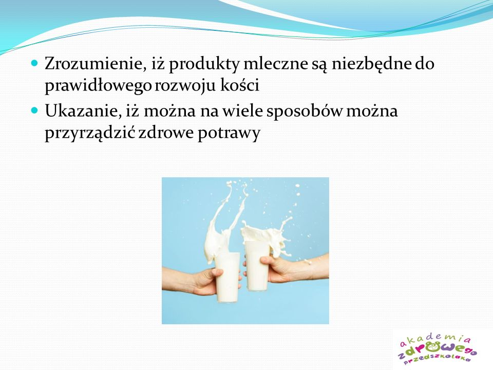 Zrozumienie, iż produkty mleczne są niezbędne do prawidłowego rozwoju kości Ukazanie, iż można na wiele sposobów można przyrządzić zdrowe potrawy