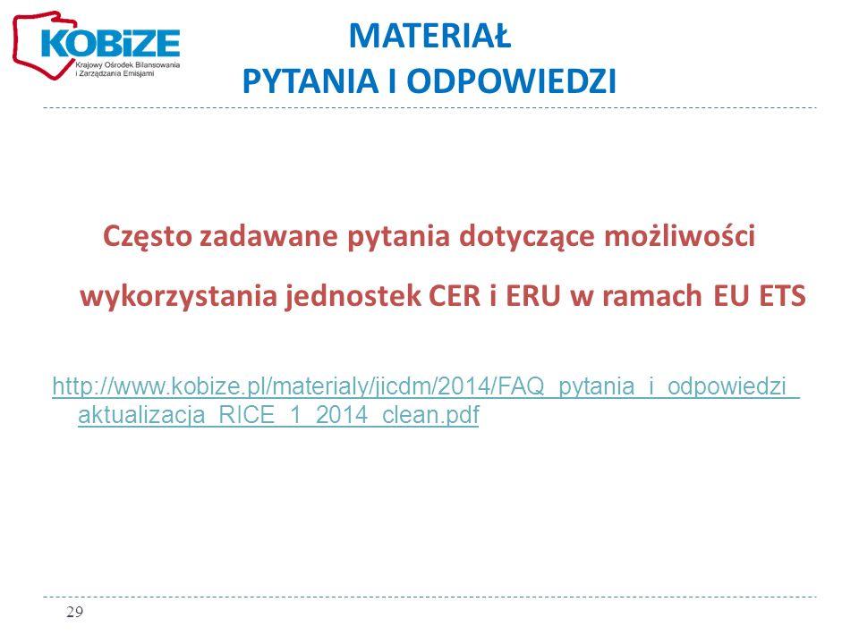 MATERIAŁ PYTANIA I ODPOWIEDZI Często zadawane pytania dotyczące możliwości wykorzystania jednostek CER i ERU w ramach EU ETS http://www.kobize.pl/materialy/jicdm/2014/FAQ_pytania_i_odpowiedzi_ aktualizacja_RICE_1_2014_clean.pdf 29