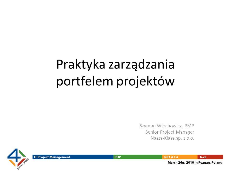Praktyka zarządzania portfelem projektów Szymon Włochowicz, PMP Senior Project Manager Nasza-Klasa sp. z o.o.
