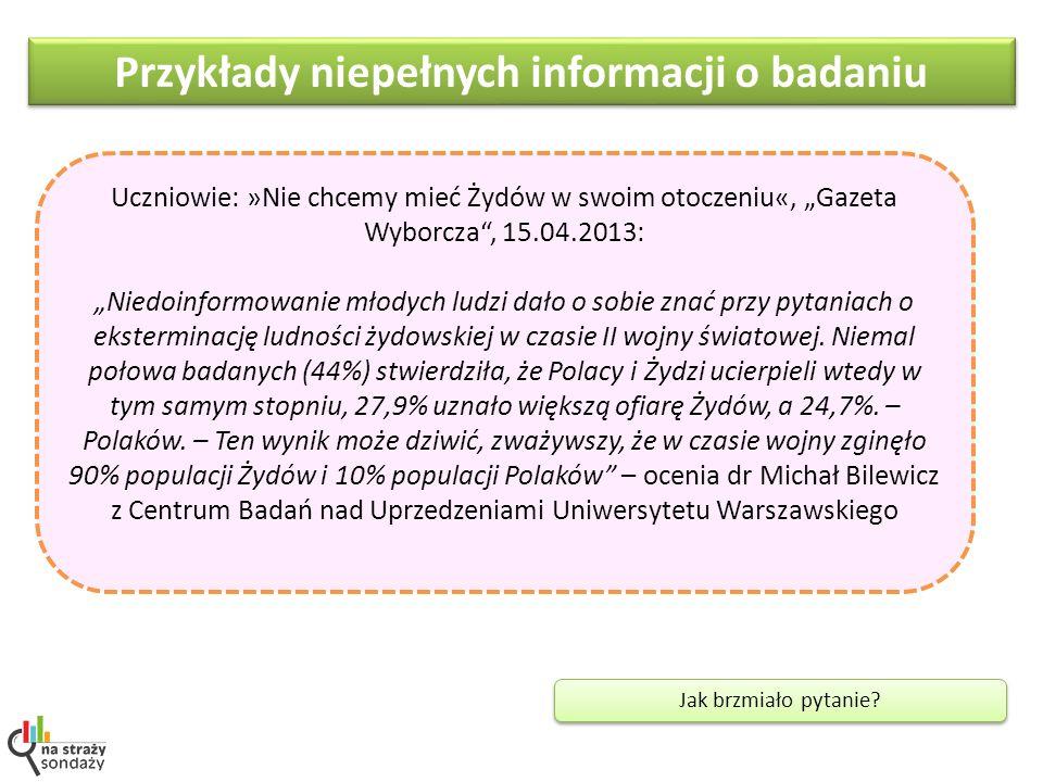 Przykłady niepełnych informacji o badaniu Jak brzmiało pytanie? Uczniowie: »Nie chcemy mieć Żydów w swoim otoczeniu«, Gazeta Wyborcza, 15.04.2013: Nie