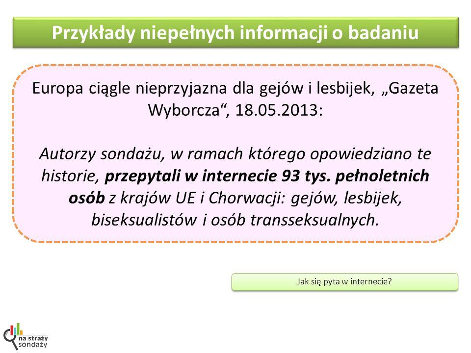Przykłady niepełnych informacji o badaniu Europa ciągle nieprzyjazna dla gejów i lesbijek, Gazeta Wyborcza, 18.05.2013: Autorzy sondażu, w ramach którego opowiedziano te historie, przepytali w internecie 93 tys.