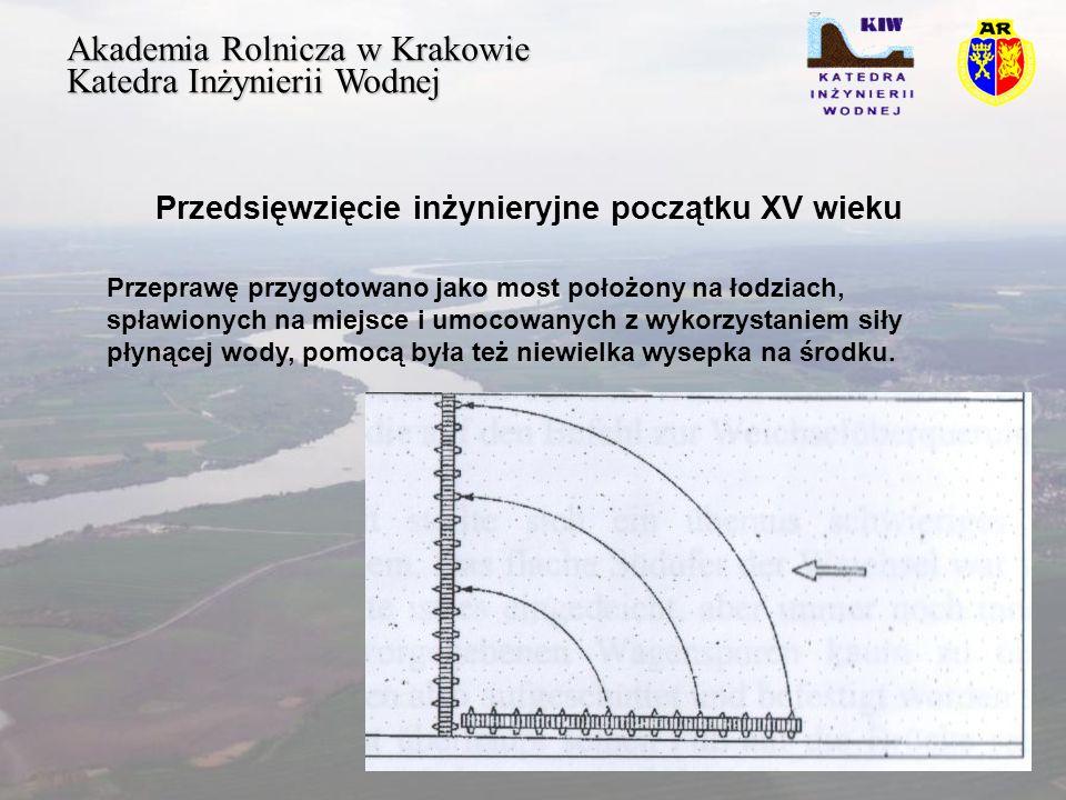 Akademia Rolnicza w Krakowie Katedra Inżynierii Wodnej Przedsięwzięcie inżynieryjne początku XV wieku Przeprawę przygotowano jako most położony na łodziach, spławionych na miejsce i umocowanych z wykorzystaniem siły płynącej wody, pomocą była też niewielka wysepka na środku.