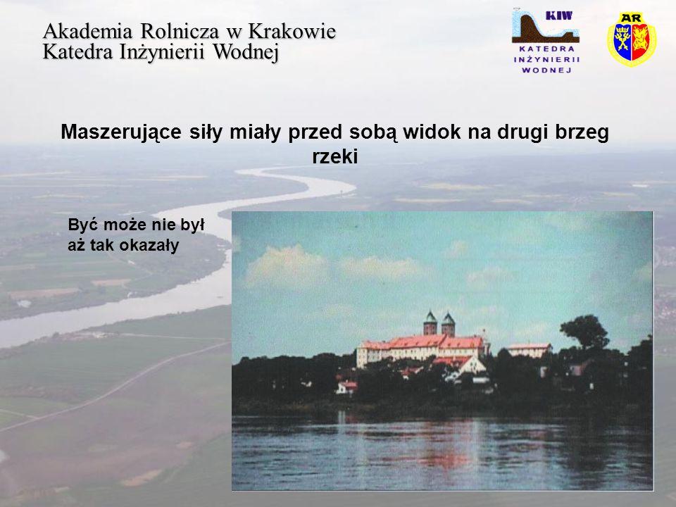 Akademia Rolnicza w Krakowie Katedra Inżynierii Wodnej Maszerujące siły miały przed sobą widok na drugi brzeg rzeki Być może nie był aż tak okazały