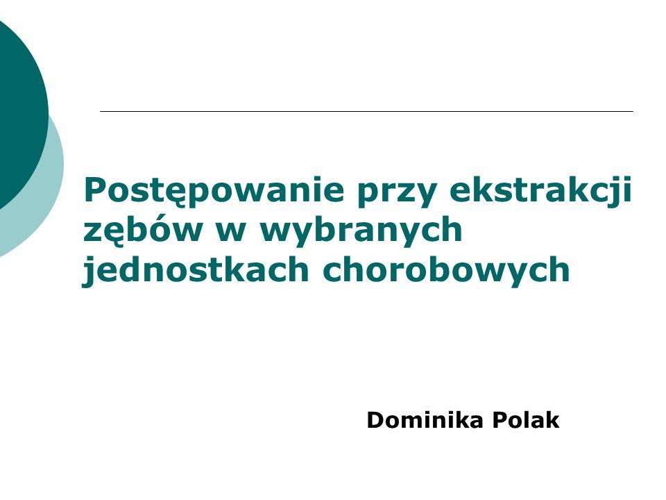 Postępowanie przy ekstrakcji zębów w wybranych jednostkach chorobowych Dominika Polak