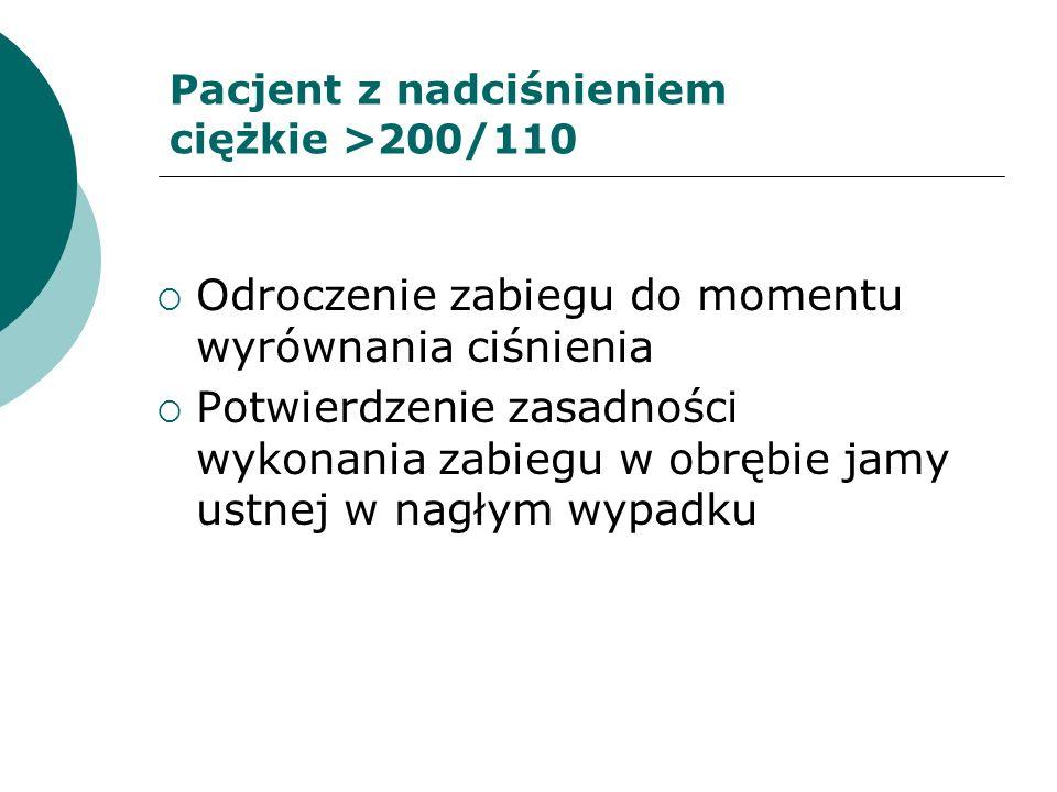 Pacjent z nadciśnieniem ciężkie >200/110 Odroczenie zabiegu do momentu wyrównania ciśnienia Potwierdzenie zasadności wykonania zabiegu w obrębie jamy