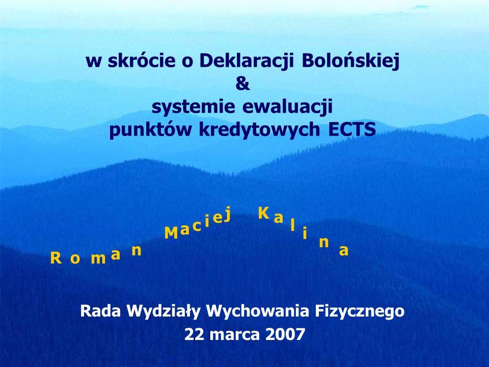 w skrócie o Deklaracji Bolońskiej & systemie ewaluacji punktów kredytowych ECTS Rada Wydziały Wychowania Fizycznego 22 marca 2007 Rom a n M a c i e jK
