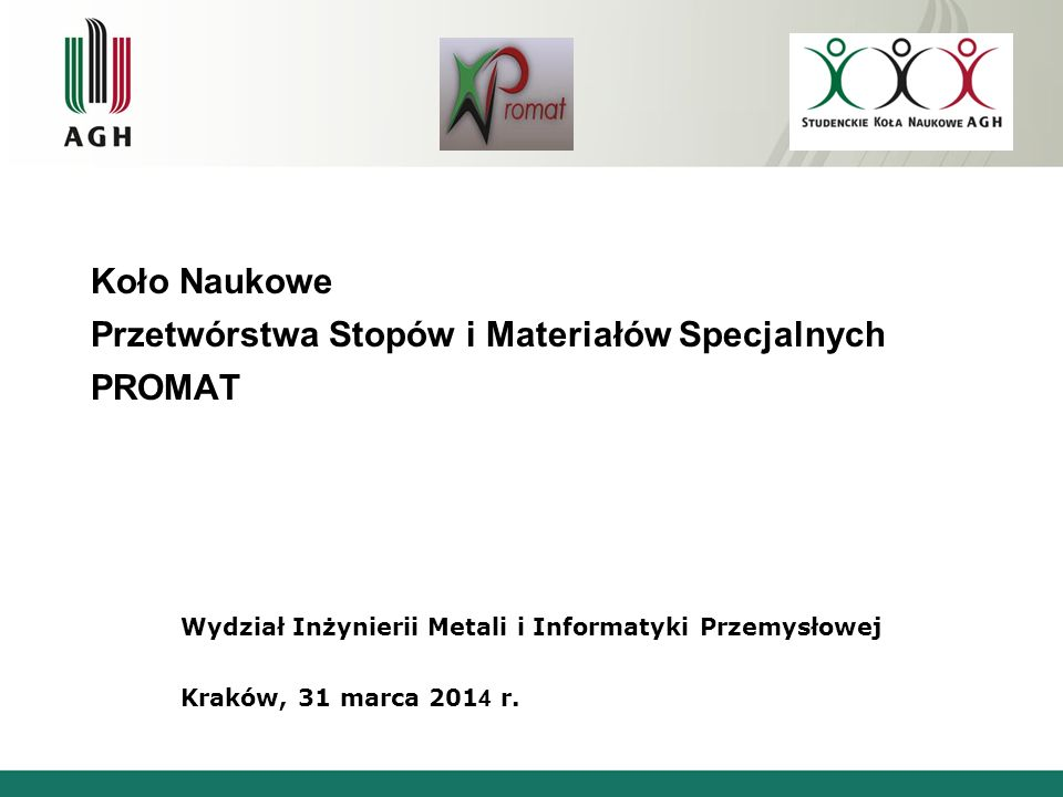Koło Naukowe Przetwórstwa Stopów i Materiałów Specjalnych PROMAT Wydział Inżynierii Metali i Informatyki Przemysłowej Kraków, 31 marca 201 4 r.