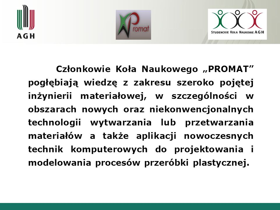 Członkowie Koła Naukowego PROMAT pogłębiają wiedzę z zakresu szeroko pojętej inżynierii materiałowej, w szczególności w obszarach nowych oraz niekonwe