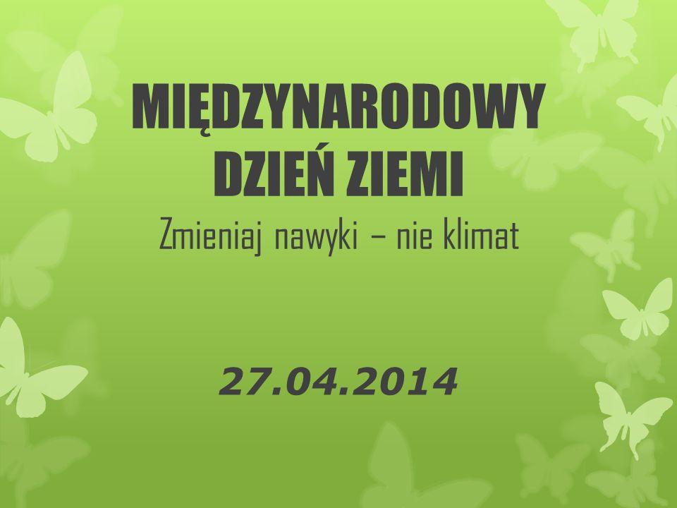 MIĘDZYNARODOWY DZIEŃ ZIEMI Zmieniaj nawyki – nie klimat 27.04.2014