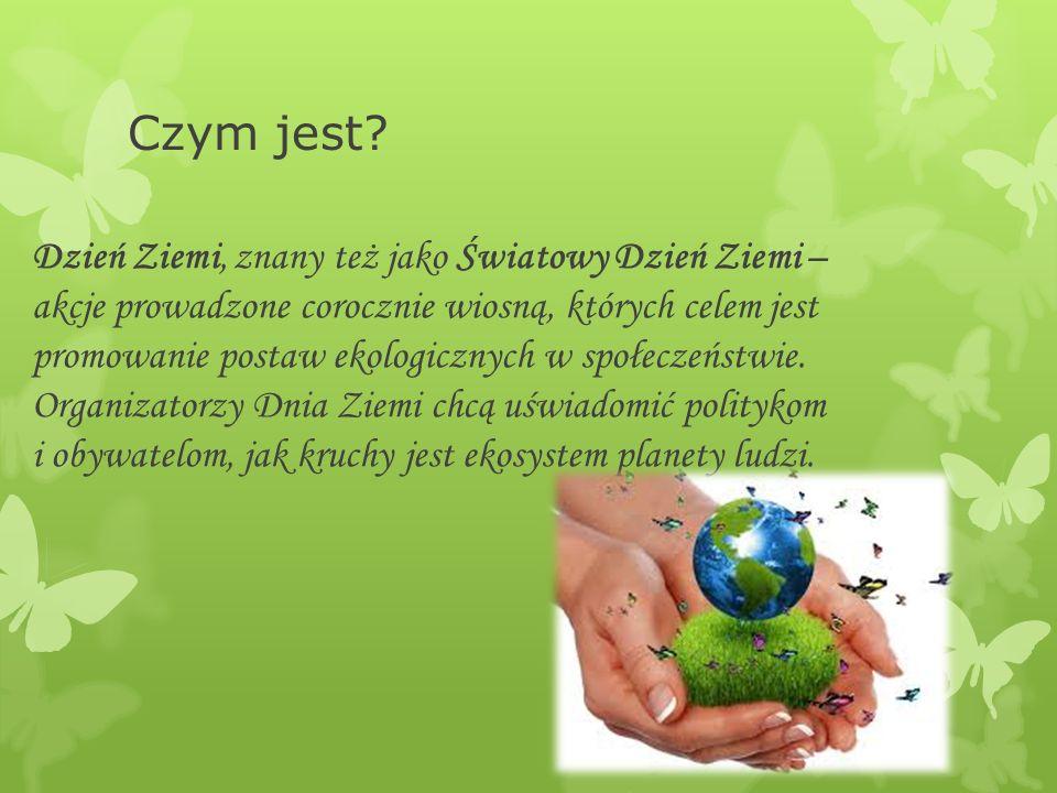 Czym jest? Dzień Ziemi, znany też jako Światowy Dzień Ziemi – akcje prowadzone corocznie wiosną, których celem jest promowanie postaw ekologicznych w