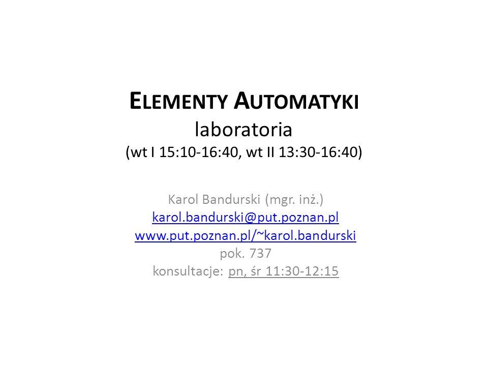 E LEMENTY A UTOMATYKI laboratoria (wt I 15:10-16:40, wt II 13:30-16:40) Karol Bandurski (mgr. inż.) karol.bandurski@put.poznan.pl www.put.poznan.pl/~k