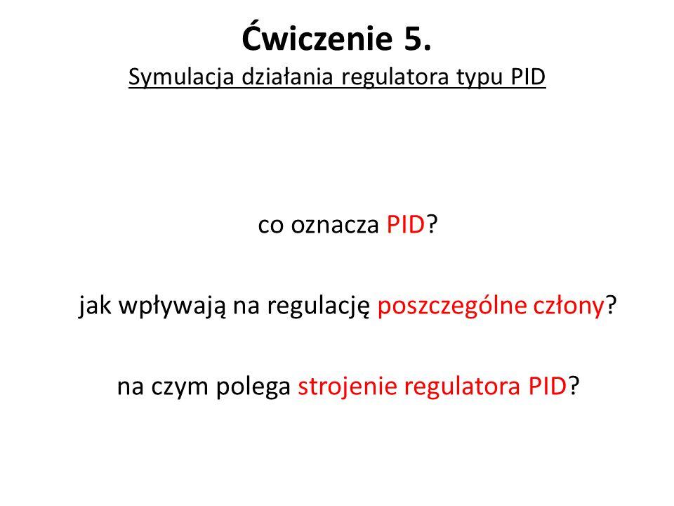 Ćwiczenie 5. Symulacja działania regulatora typu PID co oznacza PID? jak wpływają na regulację poszczególne człony? na czym polega strojenie regulator
