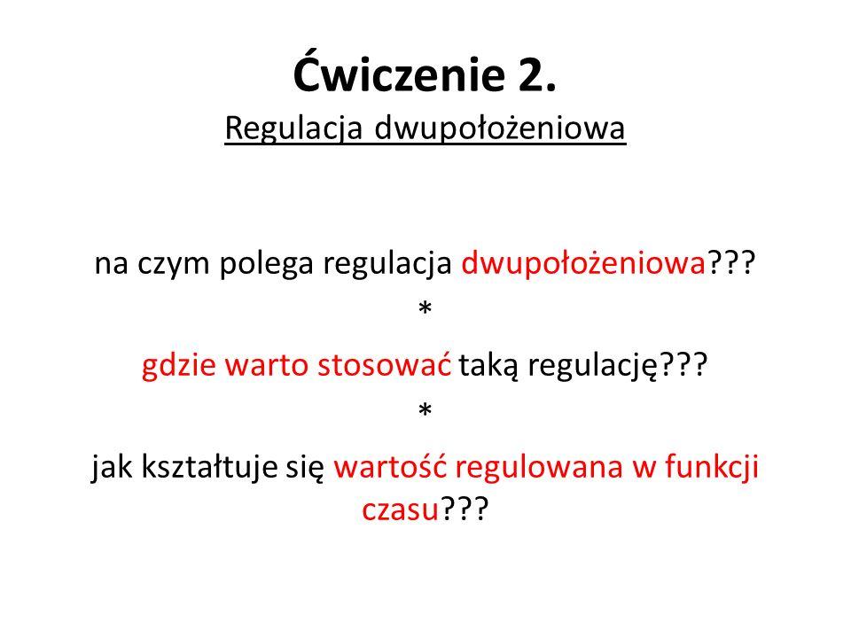 Ćwiczenie 2. Regulacja dwupołożeniowa na czym polega regulacja dwupołożeniowa??? * gdzie warto stosować taką regulację??? * jak kształtuje się wartość