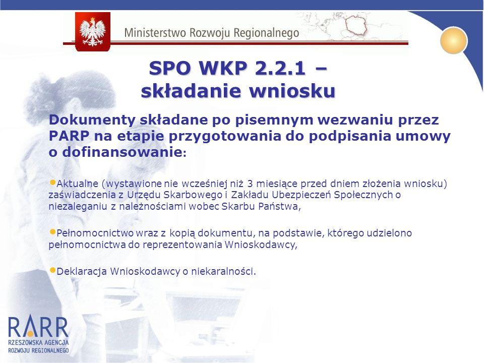 SPO WKP 2.2.1 – składanie wniosku Dokumenty składane po pisemnym wezwaniu przez PARP na etapie przygotowania do podpisania umowy o dofinansowanie : Aktualne (wystawione nie wcześniej niż 3 miesiące przed dniem złożenia wniosku) zaświadczenia z Urzędu Skarbowego i Zakładu Ubezpieczeń Społecznych o niezaleganiu z należnościami wobec Skarbu Państwa, Pełnomocnictwo wraz z kopią dokumentu, na podstawie, którego udzielono pełnomocnictwa do reprezentowania Wnioskodawcy, Deklaracja Wnioskodawcy o niekaralności.