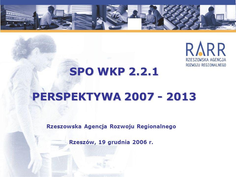 SPO WKP 2.2.1 PERSPEKTYWA 2007 - 2013 Rzeszowska Agencja Rozwoju Regionalnego Rzeszów, 19 grudnia 2006 r.