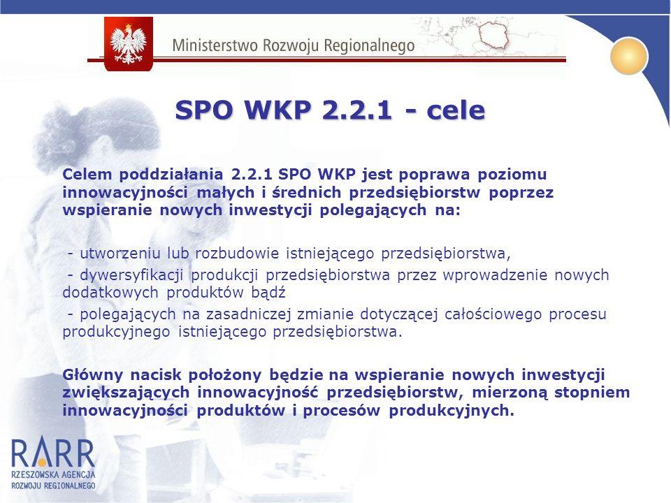 Celem poddziałania 2.2.1 SPO WKP jest poprawa poziomu innowacyjności małych i średnich przedsiębiorstw poprzez wspieranie nowych inwestycji polegających na: - utworzeniu lub rozbudowie istniejącego przedsiębiorstwa, - dywersyfikacji produkcji przedsiębiorstwa przez wprowadzenie nowych dodatkowych produktów bądź - polegających na zasadniczej zmianie dotyczącej całościowego procesu produkcyjnego istniejącego przedsiębiorstwa.