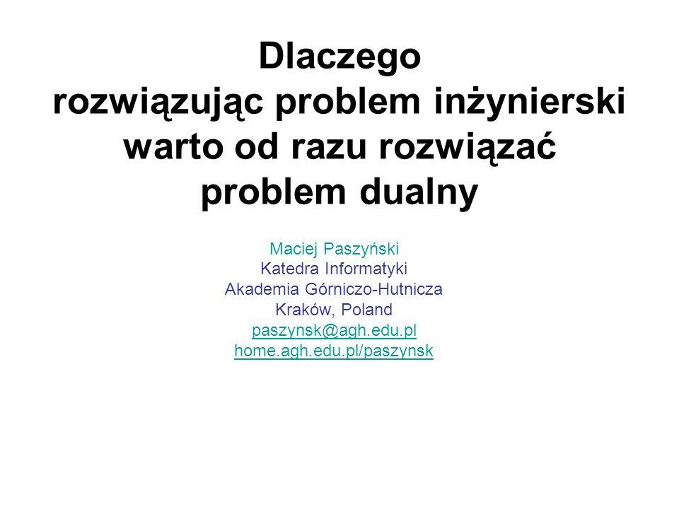 Dlaczego rozwiązując problem inżynierski warto od razu rozwiązać problem dualny Maciej Paszyński Katedra Informatyki Akademia Górniczo-Hutnicza Kraków, Poland paszynsk@agh.edu.pl home.agh.edu.pl/paszynsk