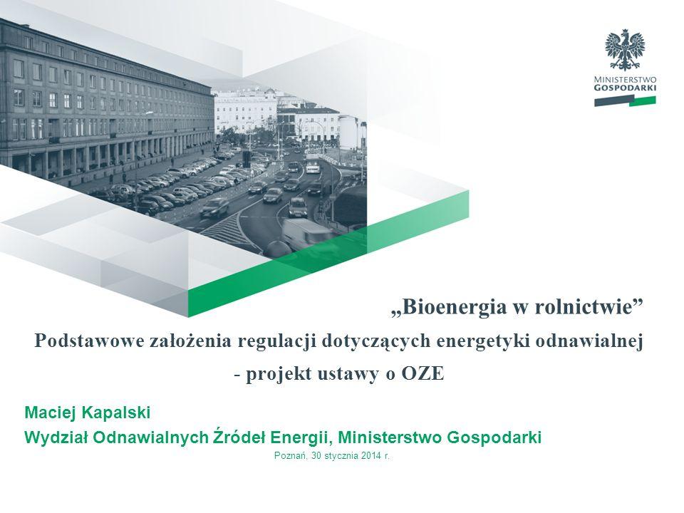 Bioenergia w rolnictwie Podstawowe założenia regulacji dotyczących energetyki odnawialnej - projekt ustawy o OZE Maciej Kapalski Wydział Odnawialnych