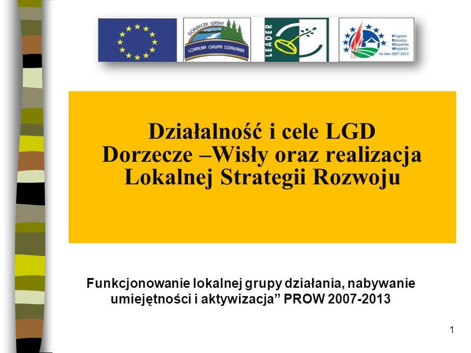 1 Działalność i cele LGD Dorzecze –Wisły oraz realizacja Lokalnej Strategii Rozwoju Funkcjonowanie lokalnej grupy działania, nabywanie umiejętności i